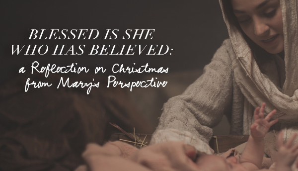 Blessed is She Who Has Believed: A Reflection on Christmas from Mary's Perspective